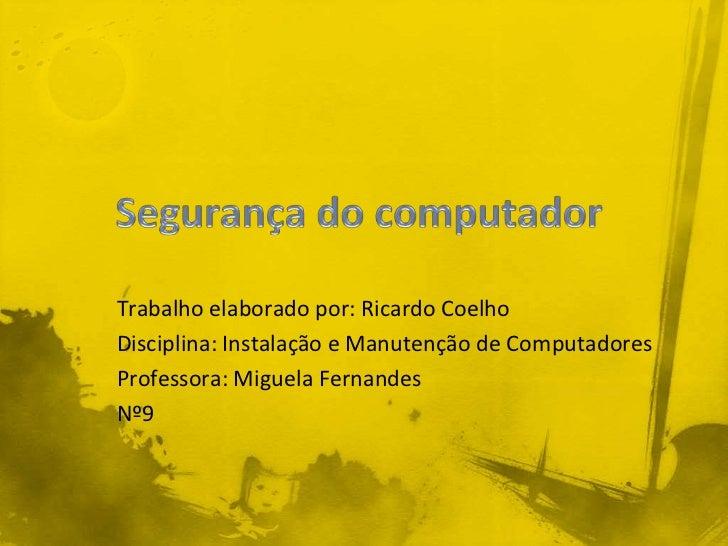 Trabalho elaborado por: Ricardo CoelhoDisciplina: Instalação e Manutenção de ComputadoresProfessora: Miguela FernandesNº9