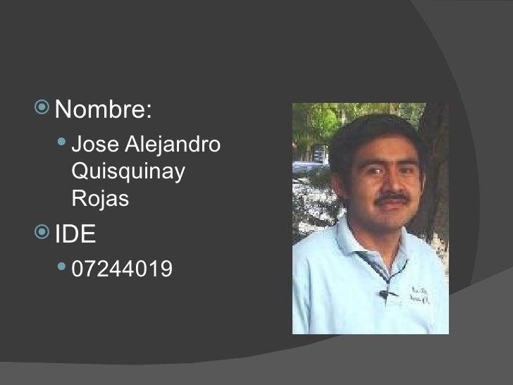 <ul><li>Nombre: </li></ul><ul><ul><li>Jose Alejandro Quisquinay Rojas </li></ul></ul><ul><li>IDE </li></ul><ul><ul><li>072...