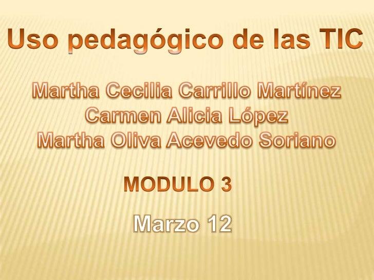Uso pedagógico de las TIC<br />Martha Cecilia Carrillo Martínez<br />Carmen Alicia López<br />Martha Oliva Acevedo Soriano...