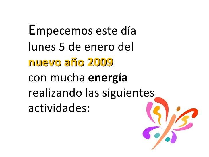E mpecemos este día lunes 5 de enero del  nuevo año 2009  con mucha  energía  realizando las siguientes actividades: