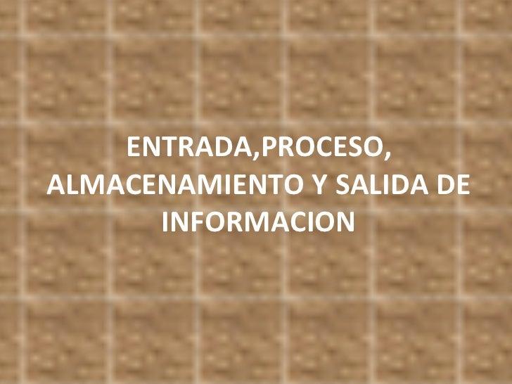 ENTRADA,PROCESO, ALMACENAMIENTO Y SALIDA DE INFORMACION