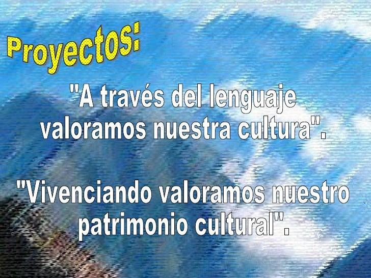 """Proyectos: """"A través del lenguaje valoramos nuestra cultura"""". """"Vivenciando valoramos nuestro patrimonio cul..."""