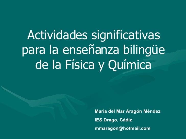 Actividades significativas para la enseñanza bilingüe de la Física y Química María del Mar Aragón Méndez IES Drago, Cádiz ...