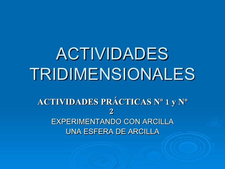 ACTIVIDADES TRIDIMENSIONALES ACTIVIDADES PRÁCTICAS Nº 1 y Nº 2  EXPERIMENTANDO CON ARCILLA UNA ESFERA DE ARCILLA