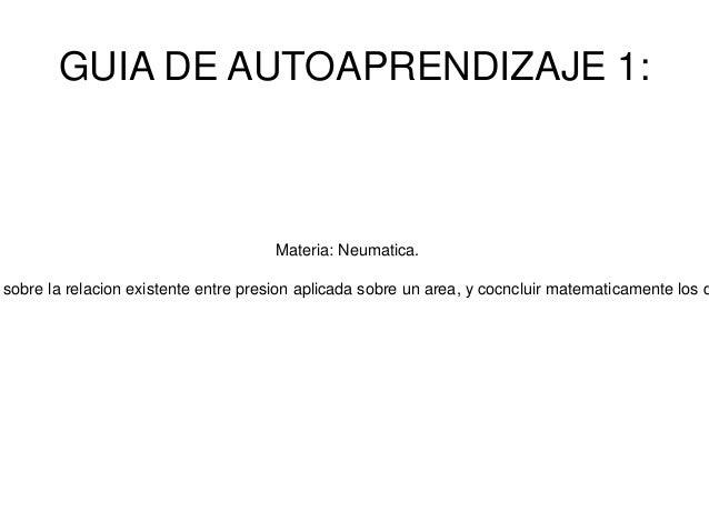GUIA DE AUTOAPRENDIZAJE 1:  Materia: Neumatica.  sobre la relacion existente entre presion aplicada sobre un area, y cocnc...