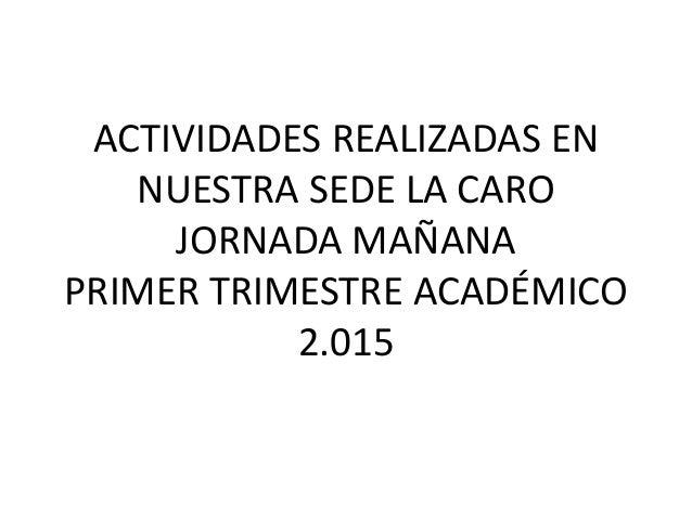 ACTIVIDADES REALIZADAS EN NUESTRA SEDE LA CARO JORNADA MAÑANA PRIMER TRIMESTRE ACADÉMICO 2.015