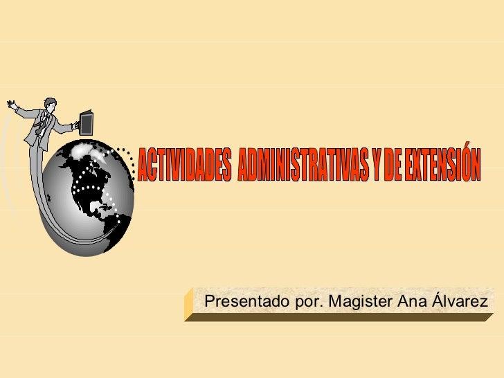 ACTIVIDADES  ADMINISTRATIVAS Y DE EXTENSIÓN Presentado por. Magister Ana Álvarez