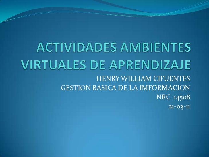 ACTIVIDADES AMBIENTES VIRTUALES DE APRENDIZAJE<br />HENRY WILLIAM CIFUENTES<br />GESTION BASICA DE LA IMFORMACION<br />NRC...