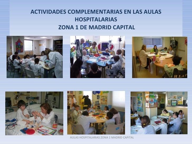 ACTIVIDADES COMPLEMENTARIAS EN LAS AULAS              HOSPITALARIAS         ZONA 1 DE MADRID CAPITAL            AULAS HOSP...
