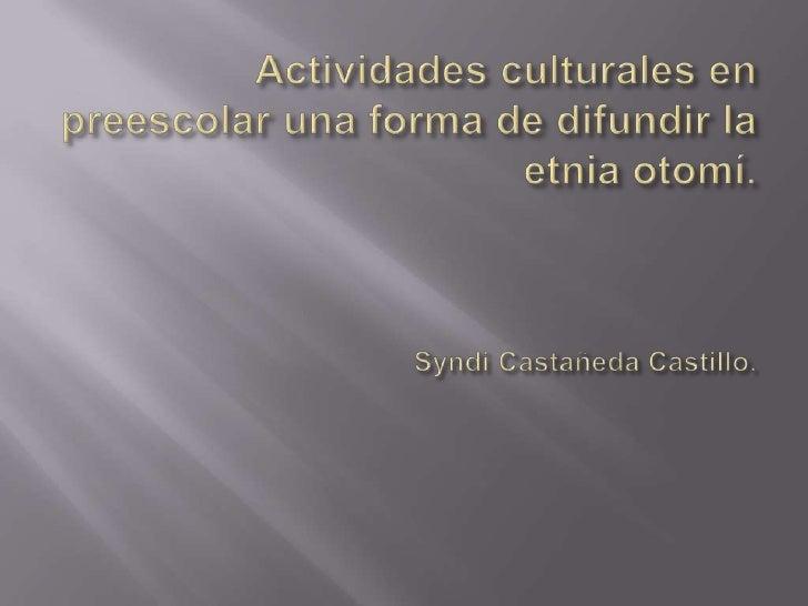 Actividades culturales en preescolar una forma de difundir la etnia otomí.Syndi Castañeda Castillo.<br />
