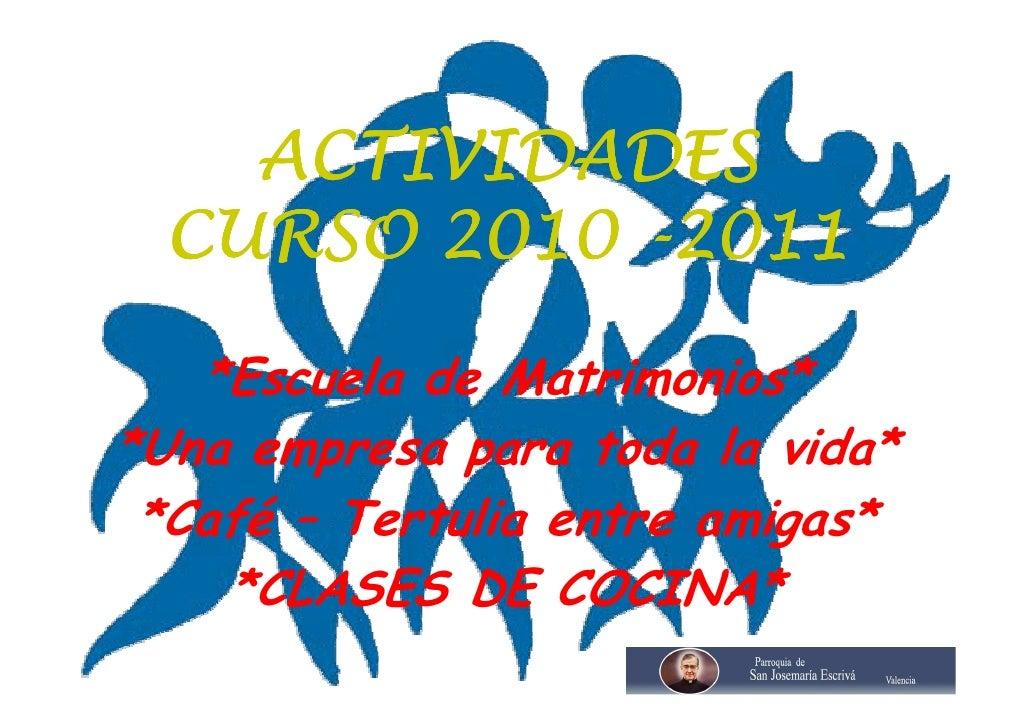 ACTIVIDADES  CURSO 2010 -2011   *Escuela de Matrimonios**Una empresa para toda la vida* *Café – Tertulia entre amigas*    ...