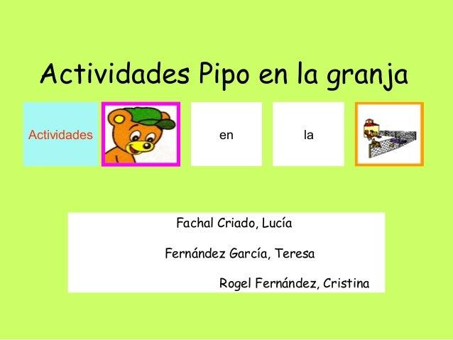 Actividades Pipo en la granja  Actividades en la  Fachal Criado, Lucía  Fernández García, Teresa  Rogel Fernández, Cristin...