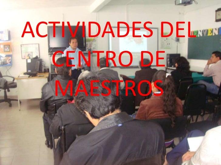 ACTIVIDADES DEL  CENTRO DE  MAESTROS
