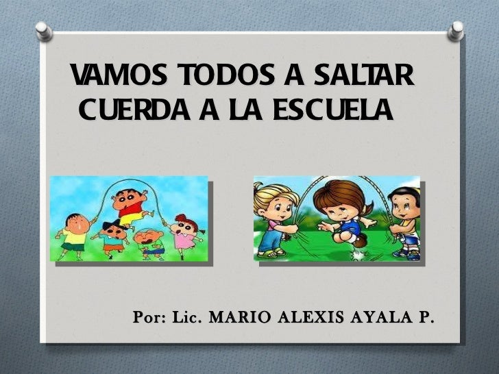 VAMOS TODOS A SALTAR CUERDA A LA ESCUELA  <ul><li>Por: Lic. MARIO ALEXIS AYALA P. </li></ul>