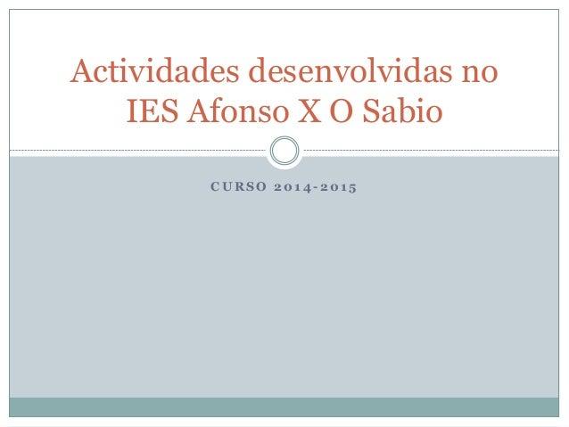 C U R S O 2 0 1 4 - 2 0 1 5 Actividades desenvolvidas no IES Afonso X O Sabio
