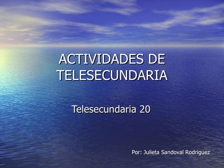 ACTIVIDADES DE TELESECUNDARIA Telesecundaria 20 Por: Julieta Sandoval Rodriguez