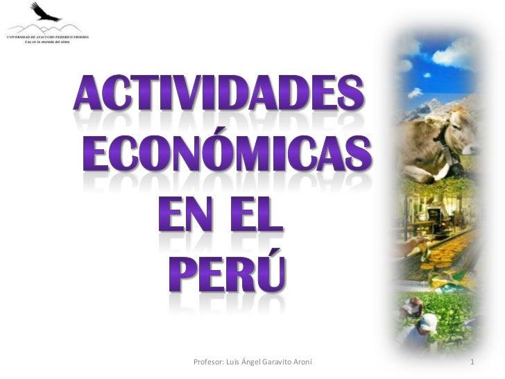 Actividades <br />Económicas<br />En el <br />Perú<br />1<br />Profesor: Luis Ángel Garavito Aroní<br />
