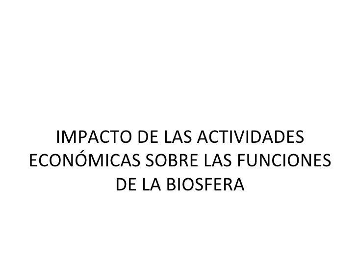 IMPACTO DE LAS ACTIVIDADES ECONÓMICAS SOBRE LAS FUNCIONES DE LA BIOSFERA