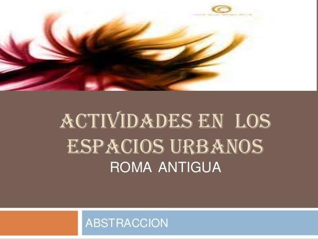 ACTIVIDADES EN LOS ESPACIOS URBANOS ABSTRACCION ROMA ANTIGUA