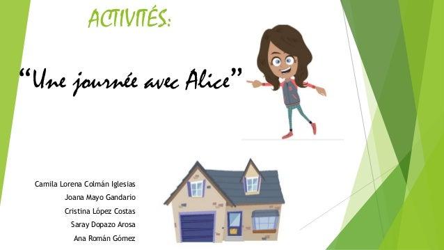 """ACTIVITÉS: """"Une journée avec Alice"""" Camila Lorena Colmán Iglesias Joana Mayo Gandario Cristina López Costas Saray Dopazo A..."""