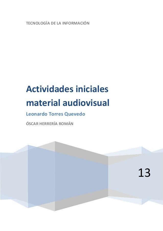 TECNOLOGÍA DE LA INFORMACIÓN13Actividades inicialesmaterial audiovisualLeonardo Torres QuevedoÓSCAR HERRERÍA ROMÁN