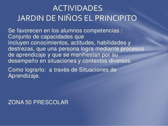 ACTIVIDADES JARDIN DE NIÑOS EL PRINCIPITO Se favorecen en los alumnos competencias : Conjunto de capacidades que incluyen ...