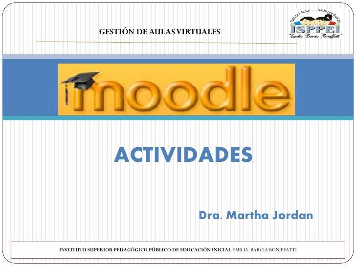 GESTIÓN DE AULAS VIRTUALES                        ACTIVIDADES                                                  Dra. Martha...