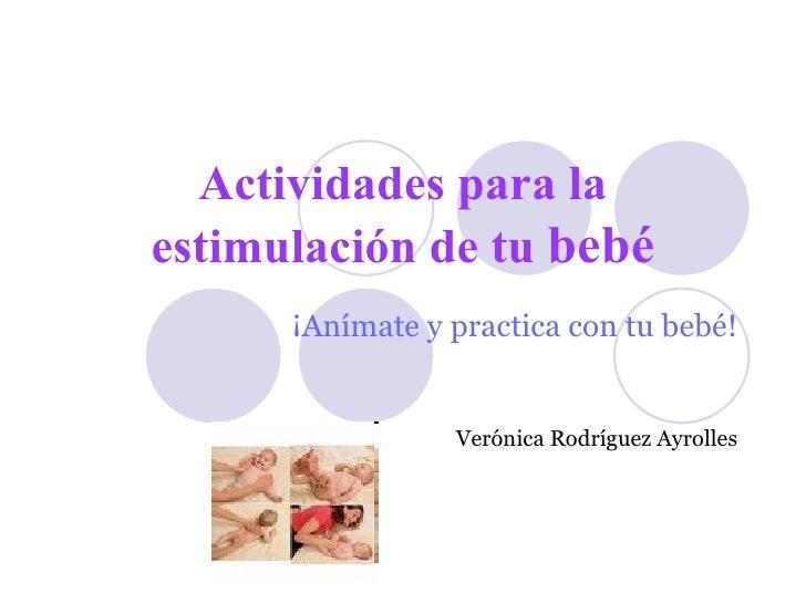 Actividades para la estimulación de tu  bebé ¡Anímate y practica con tu bebé! Verónica Rodríguez Ayrolles