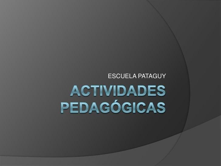 ACTIVIDADES PEDAGÓGICAS<br />ESCUELA PATAGUY<br />