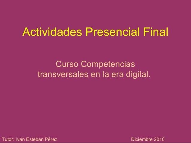 Actividades Presencial Final Curso Competencias transversales en la era digital. Tutor: Iván Esteban Pérez Diciembre 2010