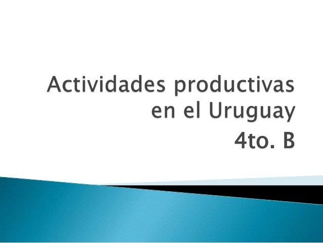 Actividades productivas del uruguay 4to.  B 2013