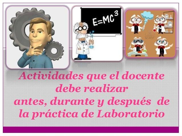 Actividades que el docente debe realizar antes, durante y después de la práctica de Laboratorio