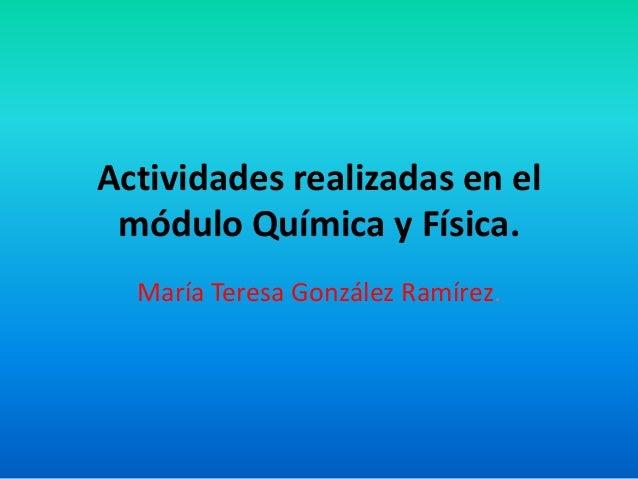 Actividades realizadas en el módulo Química y Física.  María Teresa González Ramírez.