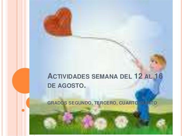 ACTIVIDADES SEMANA DEL 12 AL 16 DE AGOSTO. GRADOS SEGUNDO, TERCERO, CUARTO,QUINTO
