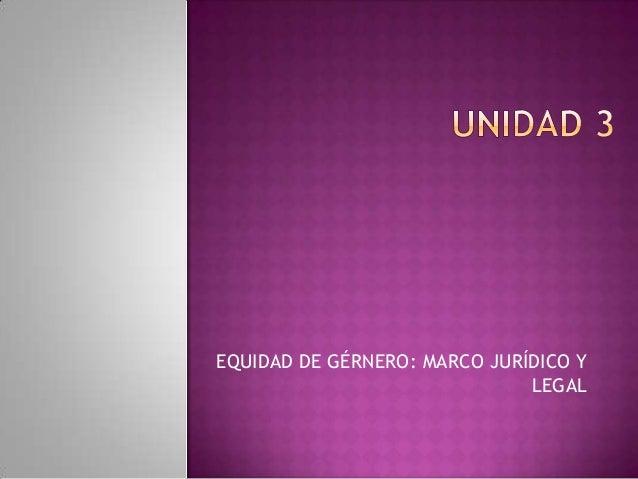 EQUIDAD DE GÉRNERO: MARCO JURÍDICO YLEGAL