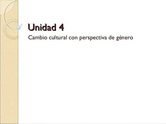 Unidad 4Unidad 4Cambio cultural con perspectiva de género