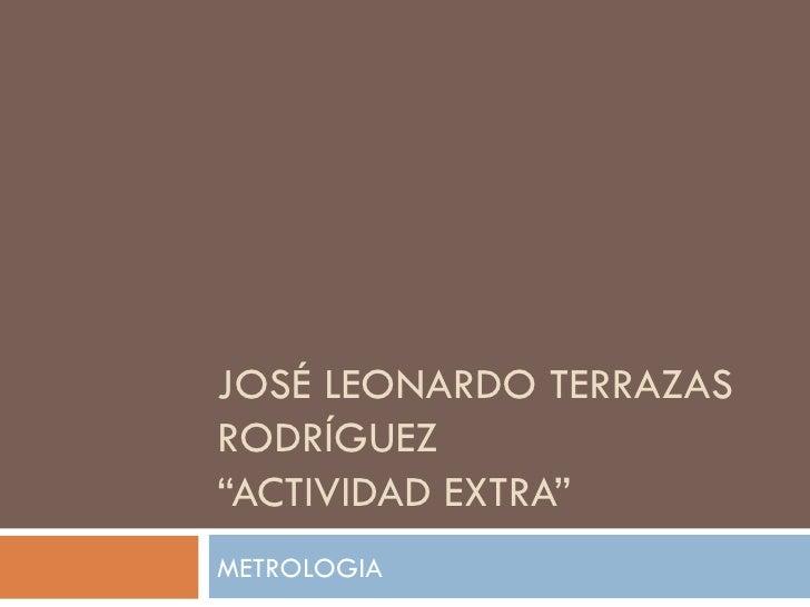 """JOSÉ LEONARDO TERRAZAS RODRÍGUEZ """"ACTIVIDAD EXTRA"""" METROLOGIA"""