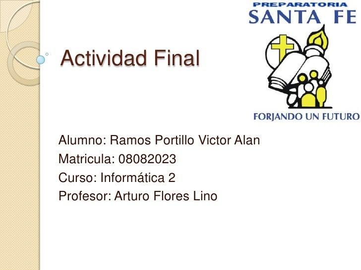 Actividad Final   Alumno: Ramos Portillo Victor Alan Matricula: 08082023 Curso: Informática 2 Profesor: Arturo Flores Lino