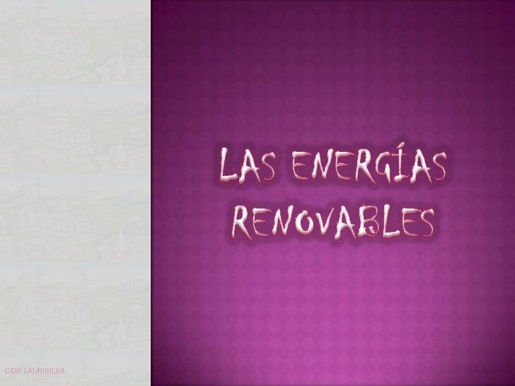 LAS ENERGÍAS RENOVABLES<br />CEIP LAURISILVA<br />