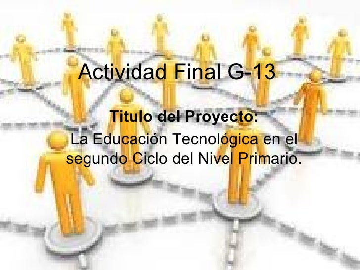 Actividad Final G-13 Titulo del Proyecto: La Educación Tecnológica en el segundo Ciclo del Nivel Primario.