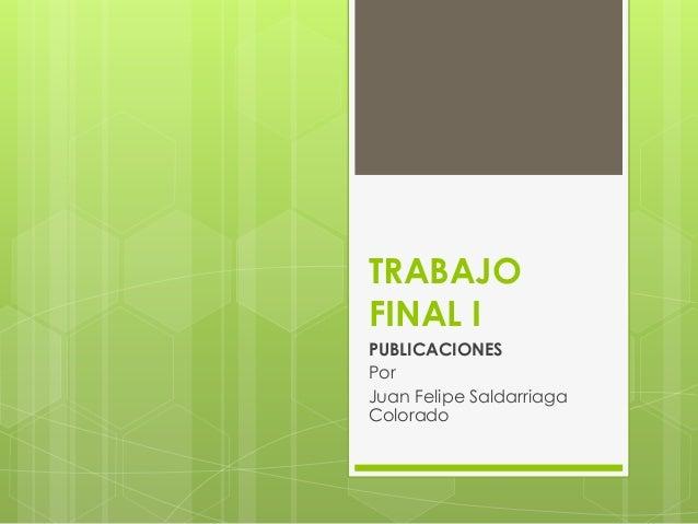 TRABAJO FINAL I PUBLICACIONES Por Juan Felipe Saldarriaga Colorado