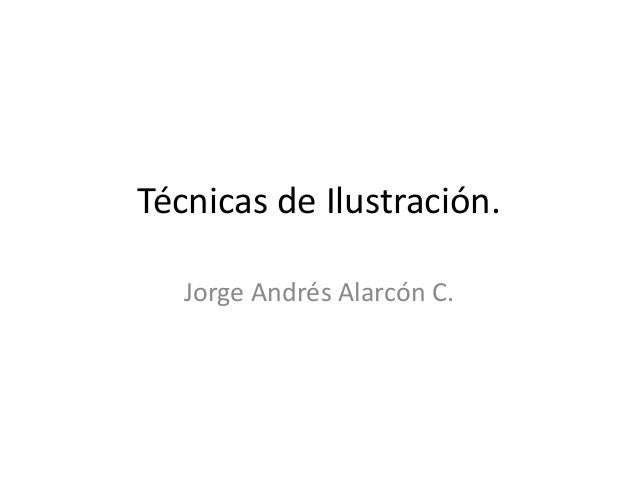 Técnicas de Ilustración.   Jorge Andrés Alarcón C.