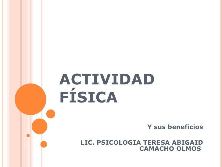 ACTIVIDAD FÍSICA Y sus beneficios LIC. PSICOLOGIA TERESA ABIGAID CAMACHO OLMOS