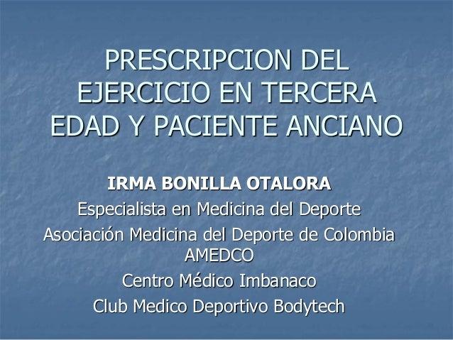 PRESCRIPCION DEL EJERCICIO EN TERCERA EDAD Y PACIENTE ANCIANO IRMA BONILLA OTALORA Especialista en Medicina del Deporte As...