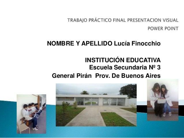 NOMBRE Y APELLIDO Lucía Finocchio            INSTITUCIÓN EDUCATIVA              Escuela Secundaria Nº 3 General Pirán Prov...
