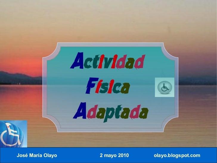 Actividad                     Física                    Adaptada José María Olayo      2 mayo 2010   olayo.blogspot.com