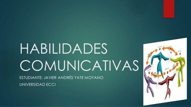 HABILIDADES COMUNICATIVAS ESTUDIANTE: JAVIER ANDRÉS YATE MOYANO UNIVERSIDAD ECCI