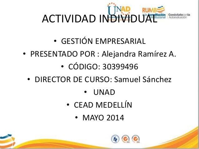 ACTIVIDAD INDIVIDUAL • GESTIÓN EMPRESARIAL • PRESENTADO POR : Alejandra Ramírez A. • CÓDIGO: 30399496 • DIRECTOR DE CURSO:...