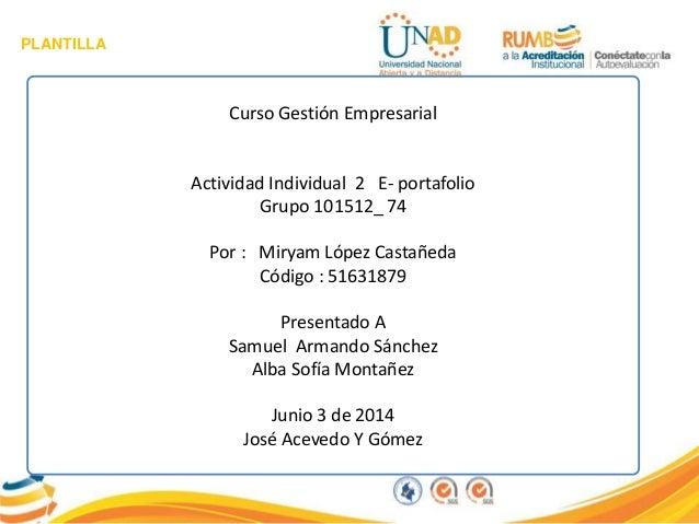 PLANTILLA Curso Gestión Empresarial Actividad Individual 2 E- portafolio Grupo 101512_ 74 Por : Miryam López Castañeda Cód...