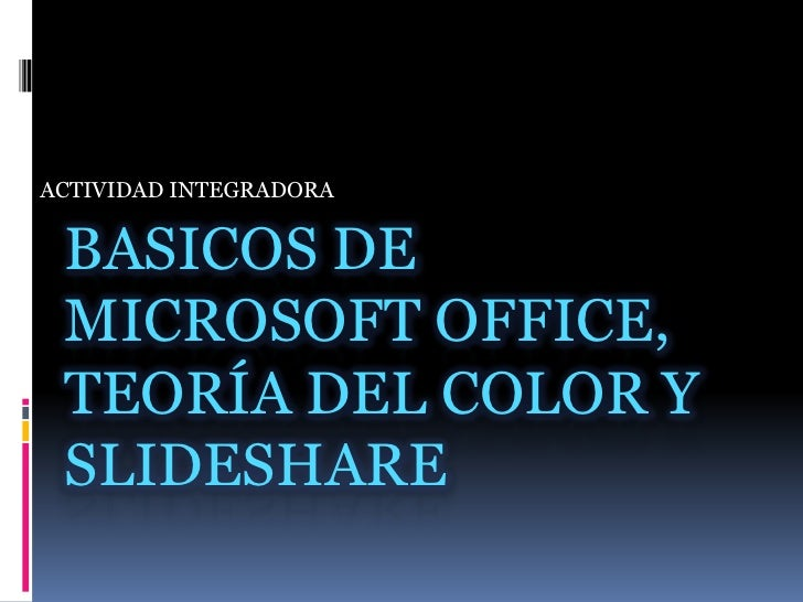 ACTIVIDAD INTEGRADORA<br />BASICOS DE MICROSOFT OFFICE, Teoría DEL COLOR Y SLIDESHARE<br />